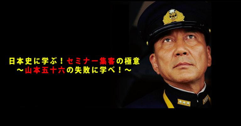 日本史から学ぶ、セミナー集客の極意2 ~ 山本五十六の失敗から学ぶ